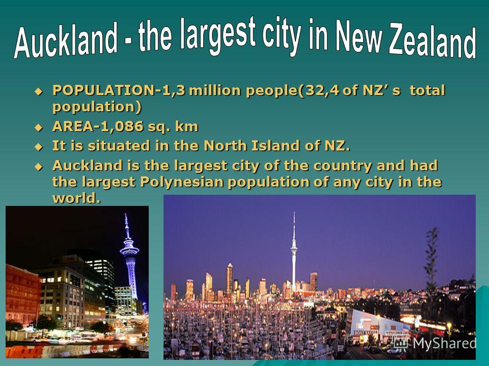 POPULATION-1,3 million people(32,4 of NZ s total population) AREA-1,086 sq. km It is situated in the North Island of NZ. Auckland is the largest city of the country and had the largest Polynesian population of any city in the world.