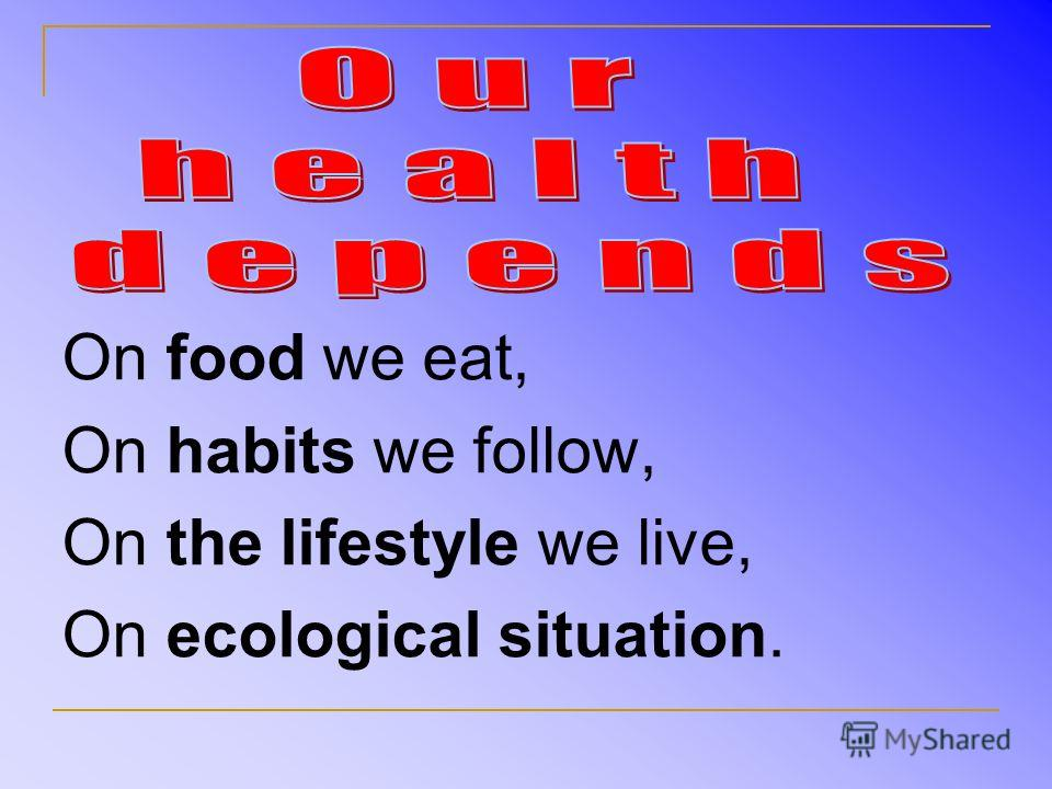 On food we eat, On habits we follow, On the lifestyle we live, On ecological situation.