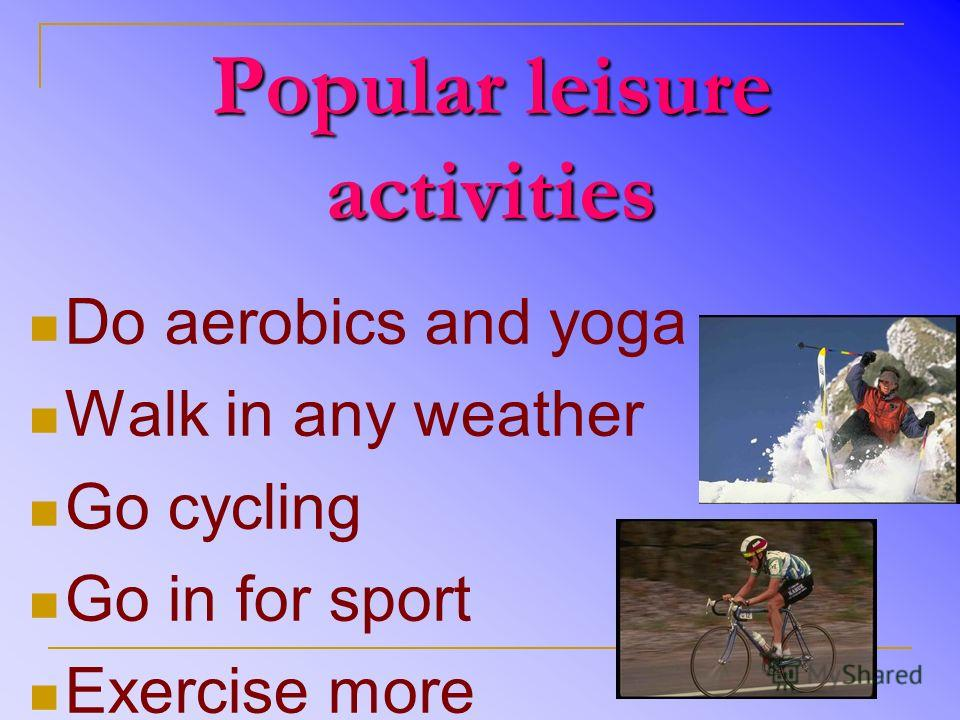 Popular leisure activities Do aerobics and yoga Walk in any weather Go cycling Go in for sport Exercise more