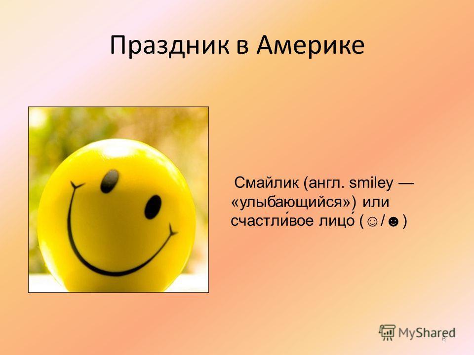 Праздник в Америке Смайлик (англ. smiley «улыбающийся») или счастли́вое лицо́ (/) 6