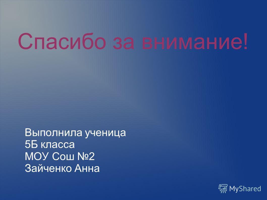 Спасибо за внимание! Выполнила ученица 5Б класса МОУ Сош 2 Зайченко Анна