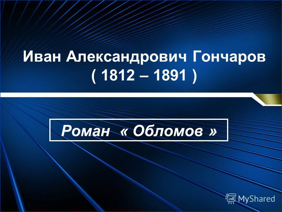 Иван Александрович Гончаров ( 1812 – 1891 ) Роман « Обломов »