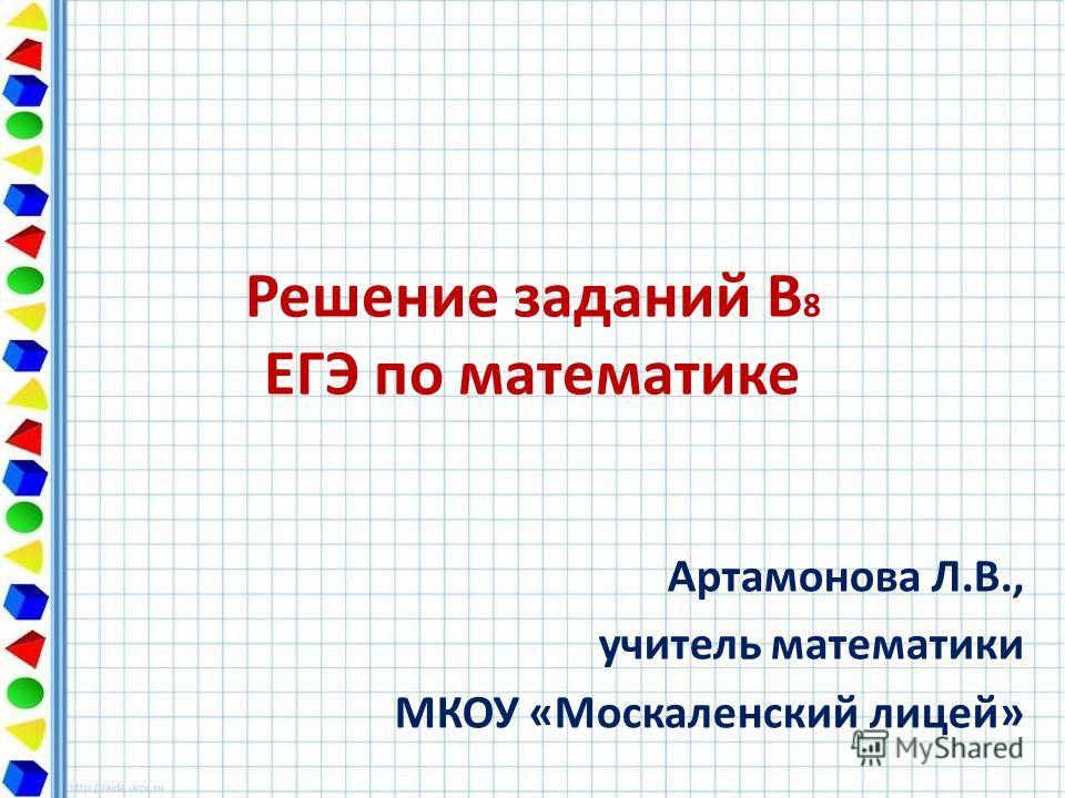 Решение заданий В 8 ЕГЭ по математике Артамонова Л.В., учитель математики МКОУ «Москаленский лицей»