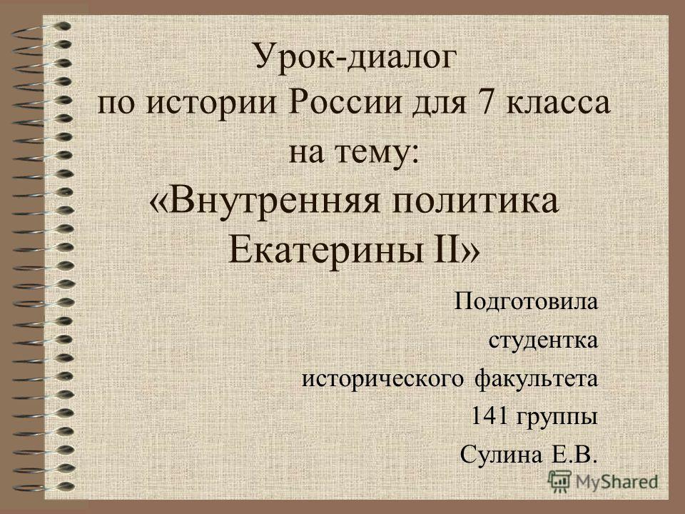 Урок-диалог по истории России для 7 класса на тему: «Внутренняя политика Екатерины II» Подготовила студентка исторического факультета 141 группы Сулина Е.В.