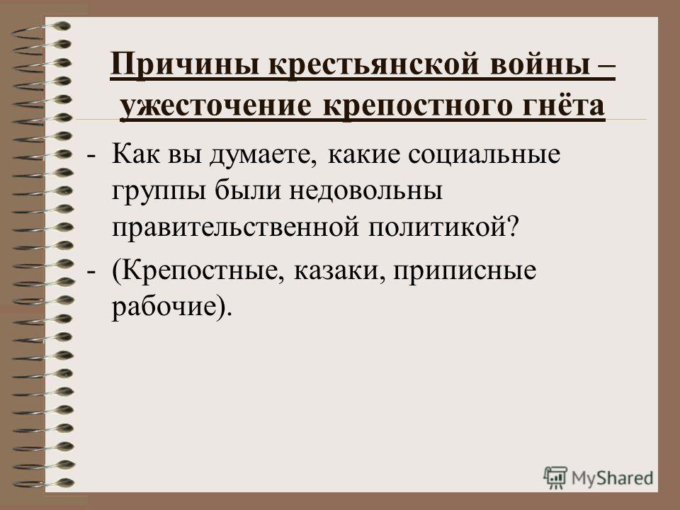 Причины крестьянской войны – ужесточение крепостного гнёта -Как вы думаете, какие социальные группы были недовольны правительственной политикой? -(Крепостные, казаки, приписные рабочие).