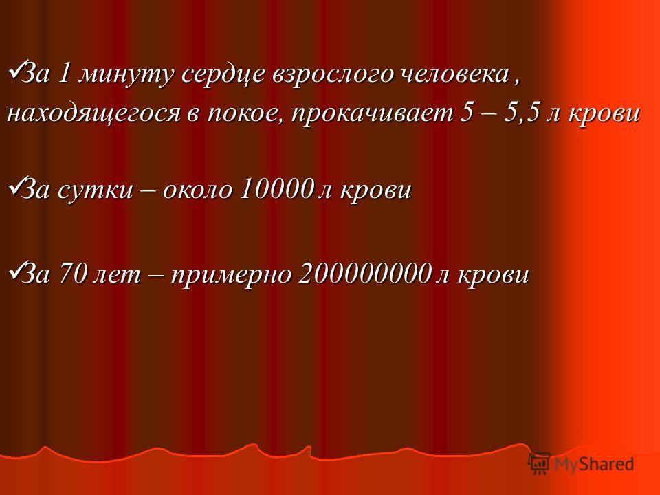 За 1 минуту сердце взрослого человека, находящегося в покое, прокачивает 5 – 5,5 л крови За 1 минуту сердце взрослого человека, находящегося в покое, прокачивает 5 – 5,5 л крови За сутки – около 10000 л крови За сутки – около 10000 л крови За 70 лет