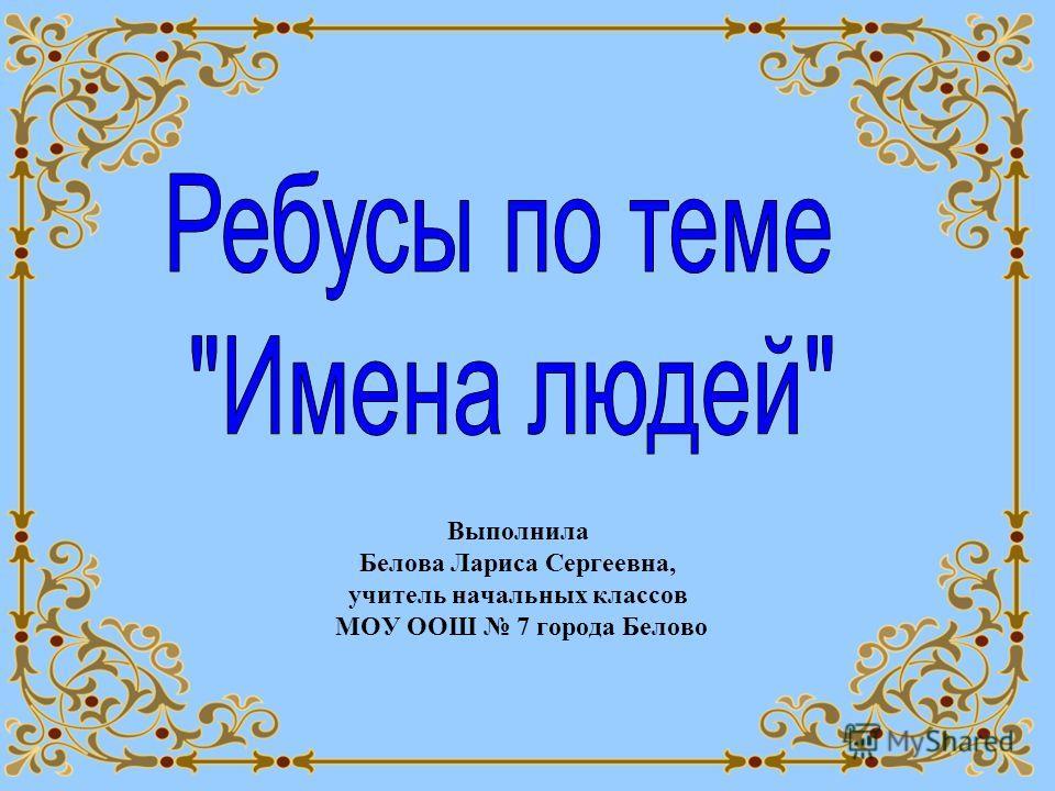 Выполнила Белова Лариса Сергеевна, учитель начальных классов МОУ ООШ 7 города Белово