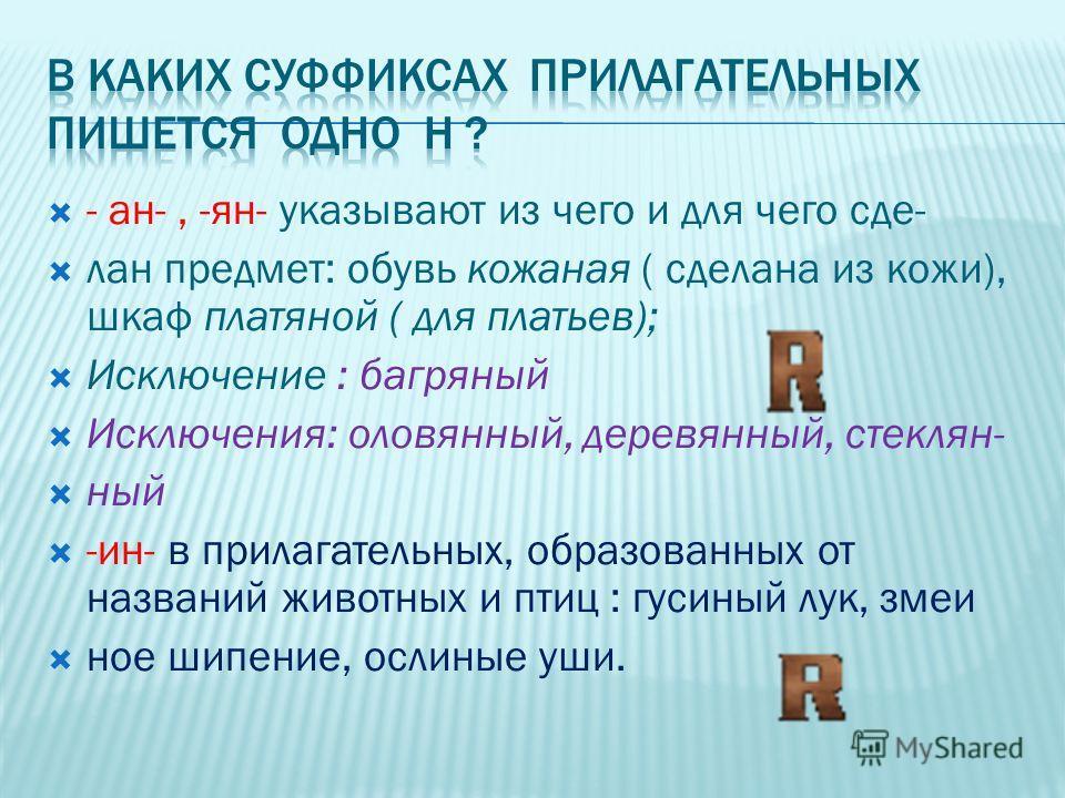 - ан-, -ян- указывают из чего и для чего сде- лан предмет: обувь кожаная ( сделана из кожи), шкаф платяной ( для платьев); Исключение : багряный Исключения: оловянный, деревянный, стеклян- ный -ин- в прилагательных, образованных от названий животных