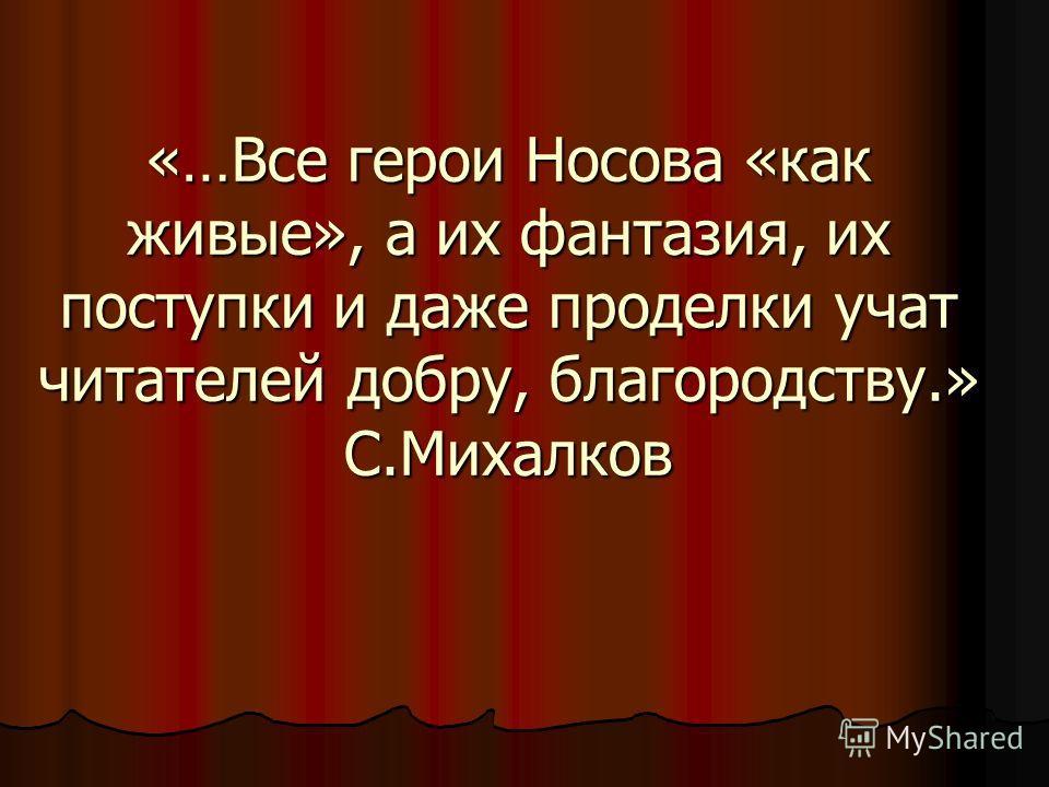 «…Все герои Носова «как живые», а их фантазия, их поступки и даже проделки учат читателей добру, благородству.» С.Михалков