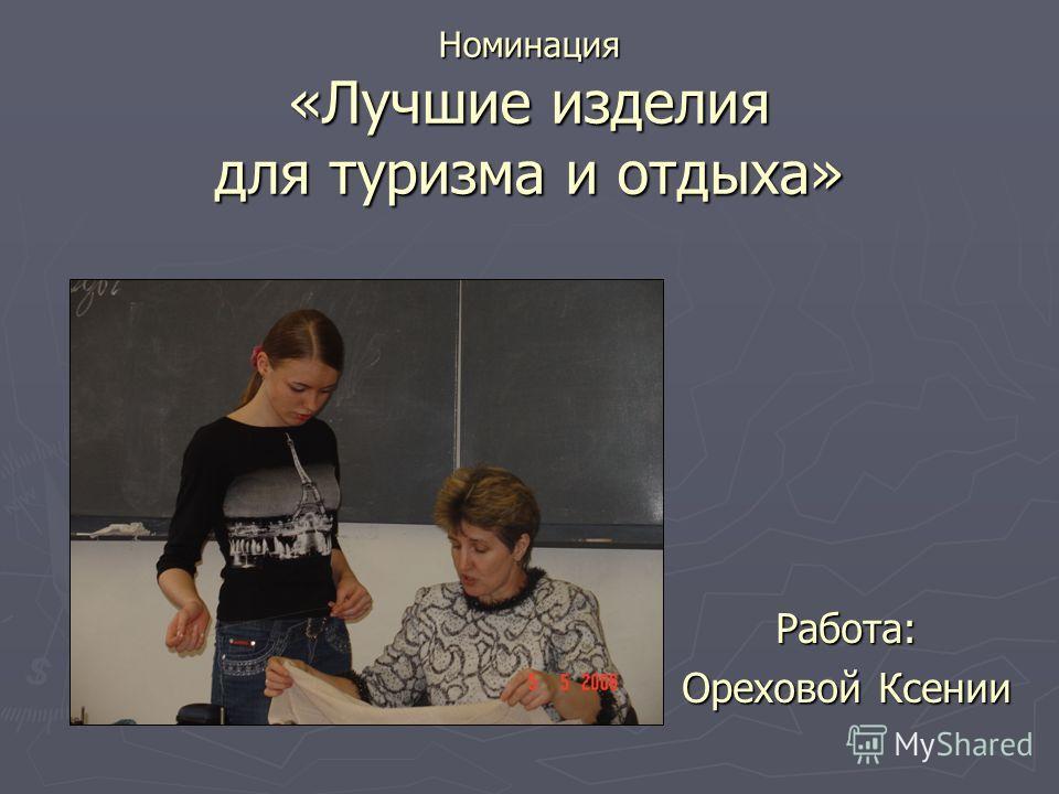 Номинация «Лучшие изделия для туризма и отдыха» Работа: Ореховой Ксении