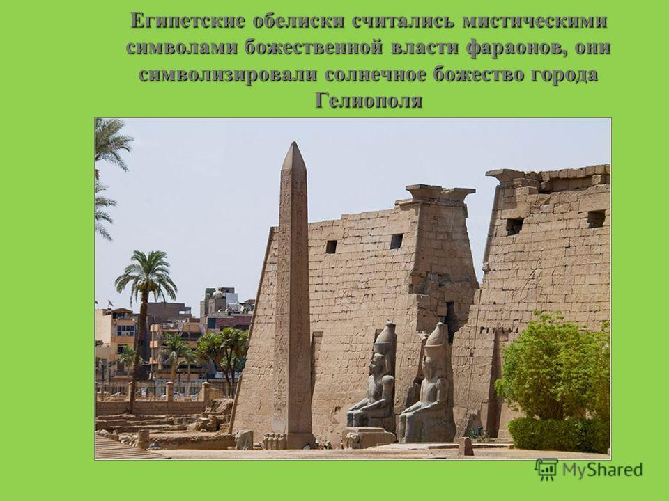 Египетские обелиски считались мистическими символами божественной власти фараонов, они символизировали солнечное божество города Гелиополя