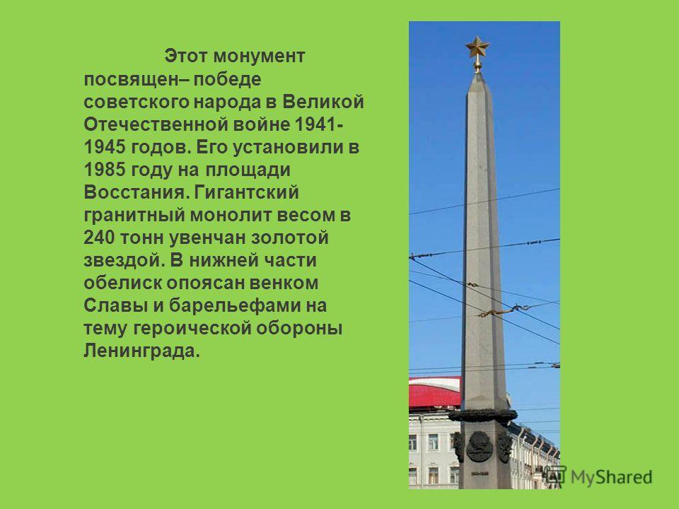 Этот монумент посвящен– победе советского народа в Великой Отечественной войне 1941- 1945 годов. Его установили в 1985 году на площади Восстания. Гигантский гранитный монолит весом в 240 тонн увенчан золотой звездой. В нижней части обелиск опоясан ве