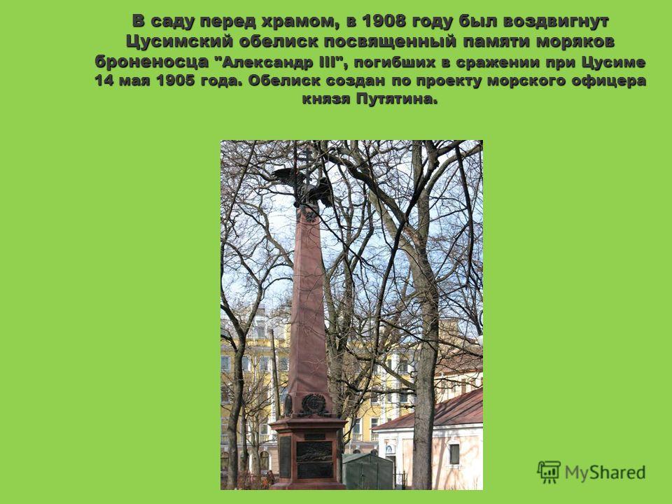 В саду перед храмом, в 1908 году был воздвигнут Цусимский обелиск посвященный памяти моряков броненосца Александр III, погибших в сражении при Цусиме 14 мая 1905 года. Обелиск создан по проекту морского офицера князя Путятина.
