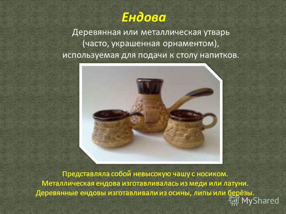 Ендова Деревянная или металлическая утварь (часто, украшенная орнаментом), используемая для подачи к столу напитков. Представляла собой невысокую чашу с носиком. Металлическая ендова изготавливалась из меди или латуни. Деревянные ендовы изготавливали