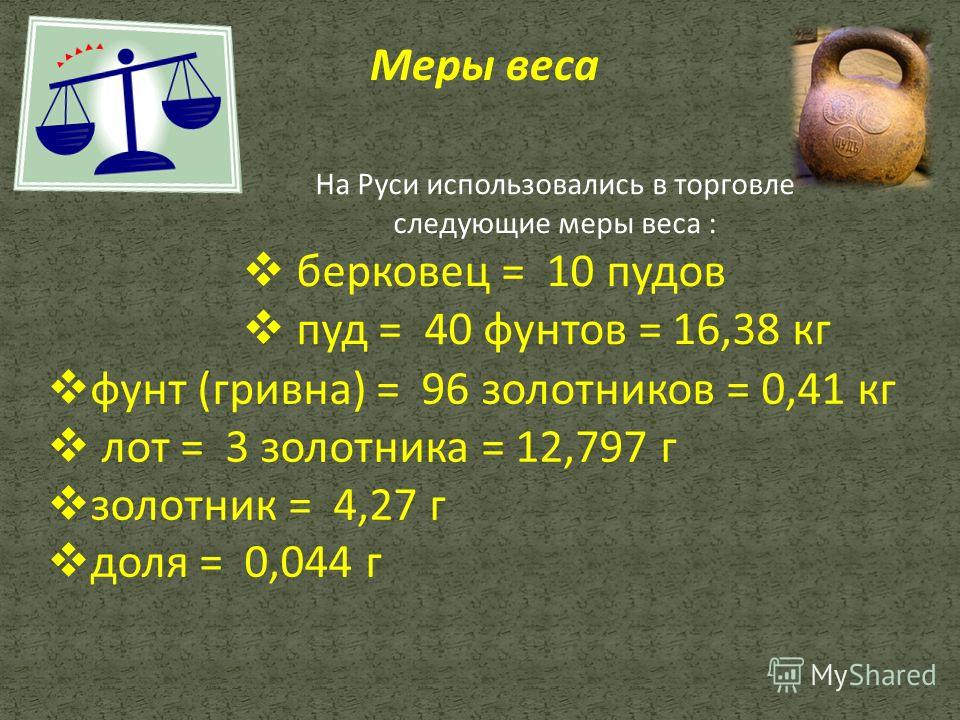 На Руси использовались в торговле следующие меры веса : берковец = 10 пудов пуд = 40 фунтов = 16,38 кг фунт (гривна) = 96 золотников = 0,41 кг лот = 3 золотника = 12,797 г золотник = 4,27 г доля = 0,044 г Меры веса