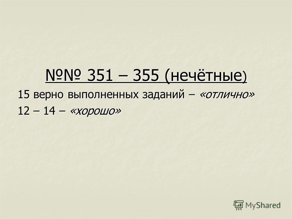 351 – 355 (нечётные ) 351 – 355 (нечётные ) 15 верно выполненных заданий – «отлично» 12 – 14 – «хорошо»