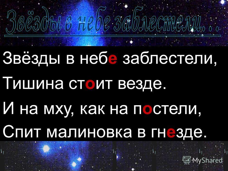 Звёзды в неби заблестели, Тишина стаит везде. И на мху, как на пастели, Спит малиновка в гнизде. Звёзды в небе заблестели, Тишина стоит везде. И на мху, как на постели, Спит малиновка в гнезде.