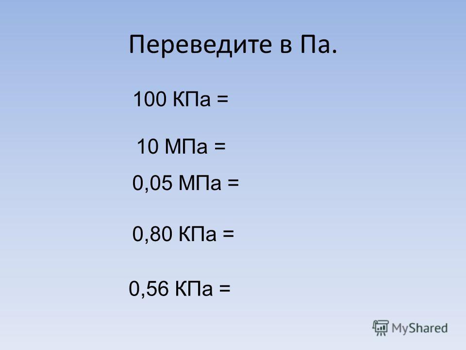 Переведите в Па. 100 КПа = 10 МПа = 0,05 МПа = 0,80 КПа = 0,56 КПа =
