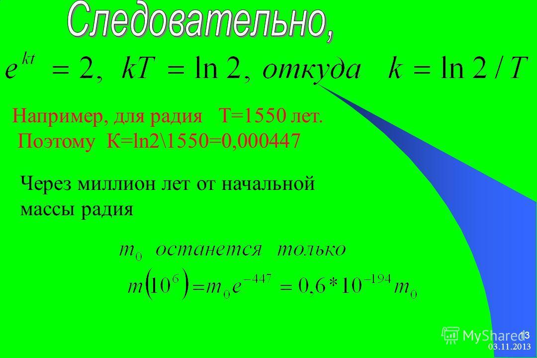 03.11.2013 13 Например, для радия Т=1550 лет. Поэтому К=ln2\1550=0,000447 Через миллион лет от начальной массы радия