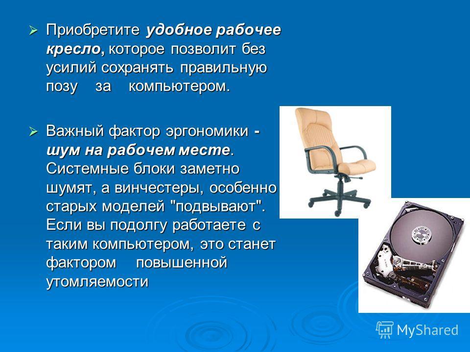 Приобретите удобное рабочее кресло, которое позволит без усилий сохранять правильную позу за компьютером. Приобретите удобное рабочее кресло, которое позволит без усилий сохранять правильную позу за компьютером. Важный фактор эргономики - шум на рабо