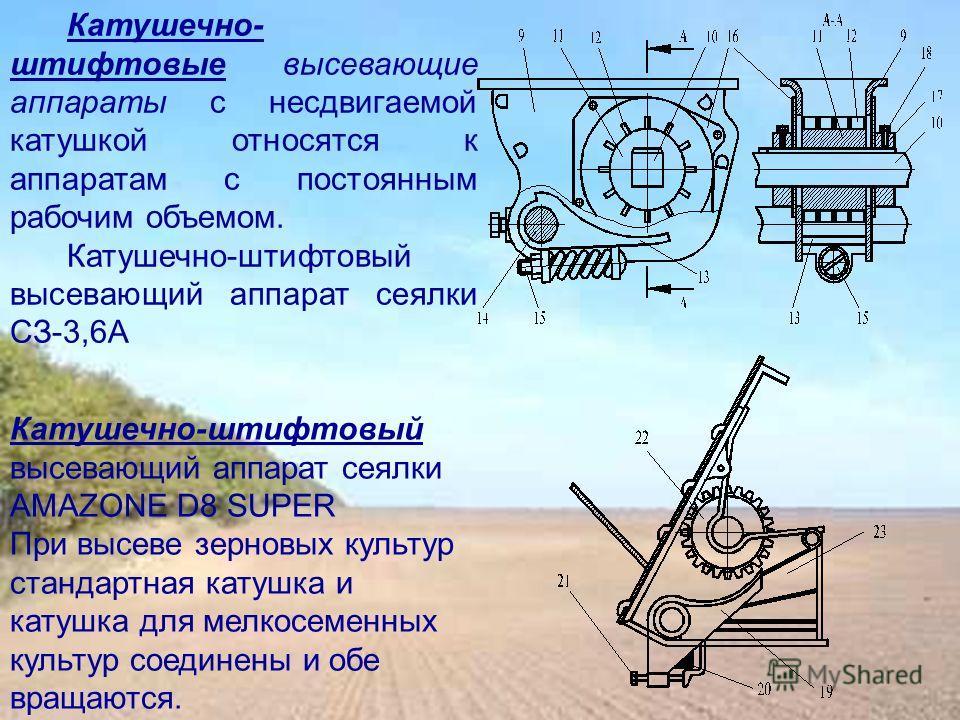 Катушечно- штифтовые высевающие аппараты с несдвигаемой катушкой относятся к аппаратам с постоянным рабочим объемом. Катушечно-штифтовый высевающий аппарат сеялки СЗ-3,6А Катушечно-штифтовый высевающий аппарат сеялки AMAZONE D8 SUPER При высеве зерно
