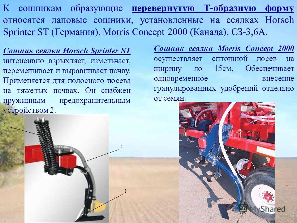 К сошникам образующие перевернутую Т-образную форму относятся лаповые сошники, установленные на сеялках Horsch Sprinter ST (Германия), Morris Concept 2000 (Канада), СЗ-3,6А. Сошник сеялки Horsch Sprinter ST интенсивно взрыхляет, измельчает, перемешив