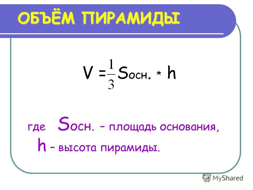 ОБЪЁМ ПИРАМИДЫ V = S осн. * h где S осн. – площадь основания, h – высота пирамиды.