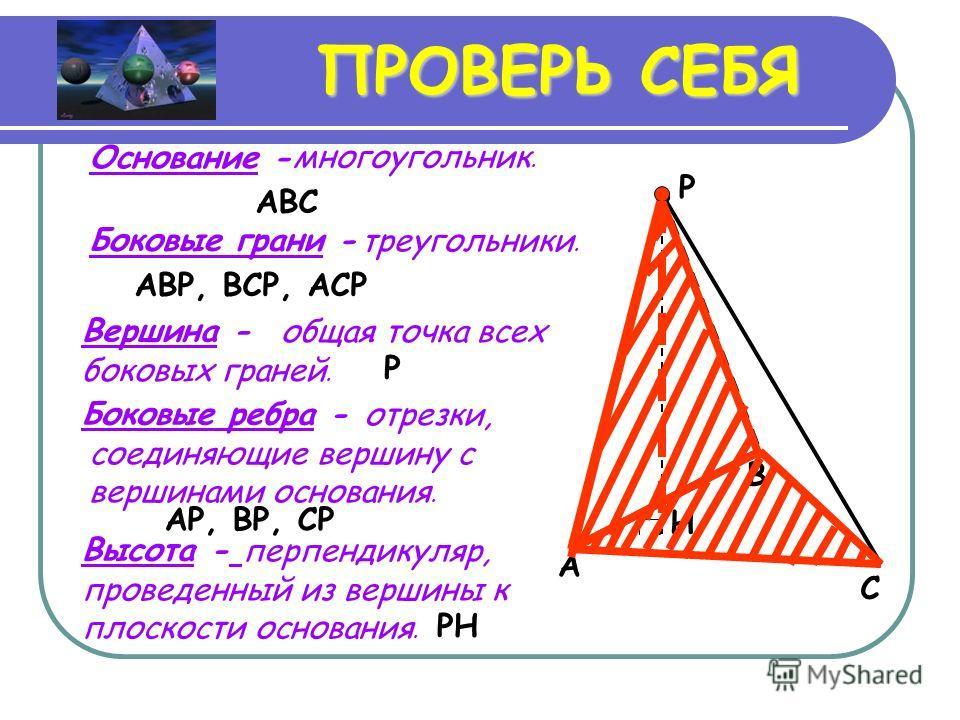 ПРОВЕРЬ СЕБЯ Высота - A B C P H Основание - ABC многоугольник. Боковые грани - треугольники. AP, BP, CP Боковые ребра -. Вершина - общая точка всех боковых граней. P отрезки, соединяющие вершину с вершинами основания. ABP, BCP, ACP перпендикуляр, про