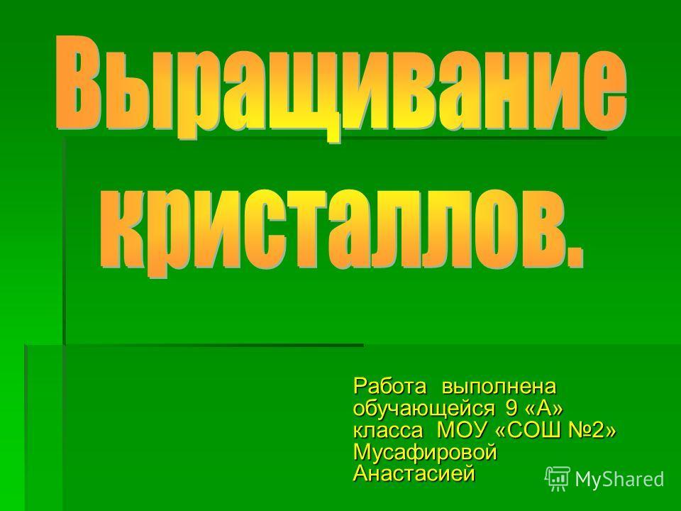 Работа выполнена обучающейся 9 «А» класса МОУ «СОШ 2» Мусафировой Анастасией