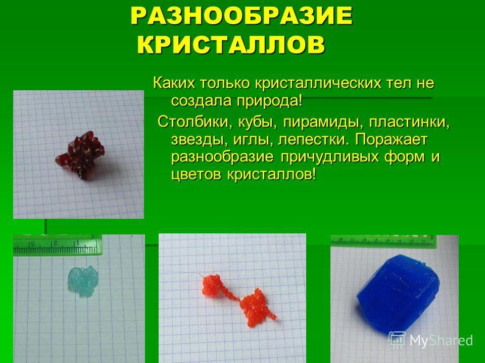 РАЗНООБРАЗИЕ КРИСТАЛЛОВ РАЗНООБРАЗИЕ КРИСТАЛЛОВ Каких только кристаллических тел не создала природа! Столбики, кубы, пирамиды, пластинки, звезды, иглы, лепестки. Поражает разнообразие причудливых форм и цветов кристаллов! Столбики, кубы, пирамиды, пл