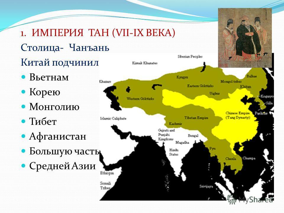 1. ИМПЕРИЯ ТАН (VII-IX ВЕКА) Столица- Чанъань Китай подчинил : Вьетнам Корею Монголию Тибет Афганистан Большую часть Средней Азии