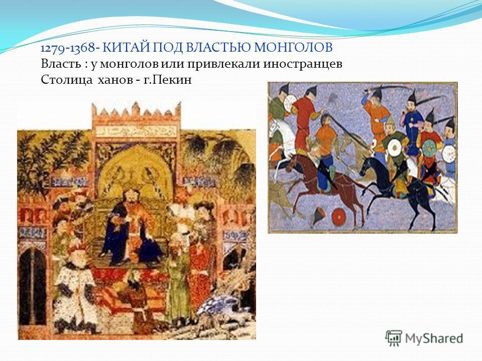 1279-1368- КИТАЙ ПОД ВЛАСТЬЮ МОНГОЛОВ Власть : у монголов или привлекали иностранцев Столица ханов - г.Пекин