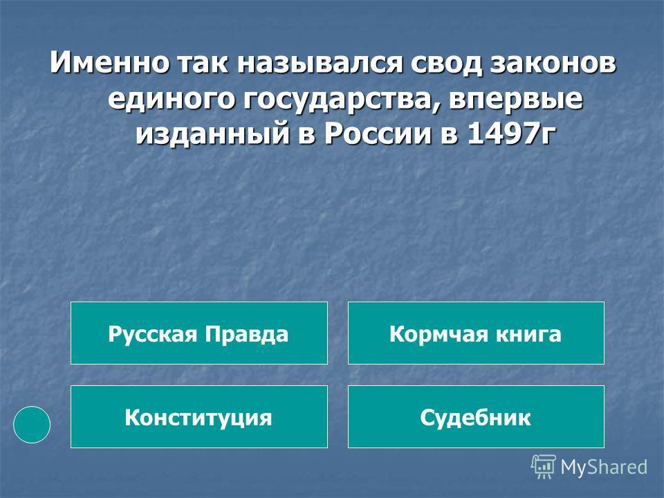 Именно так назывался свод законов единого государства, впервые изданный в России в 1497г Русская Правда Конституция Кормчая книга Судебник