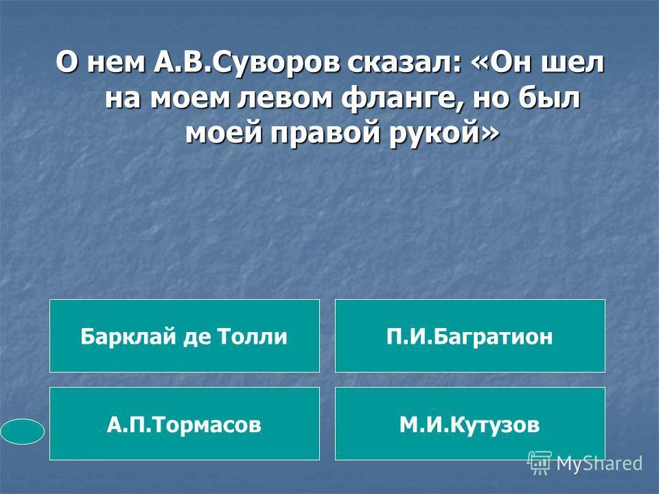 О нем А.В.Суворов сказал: «Он шел на моем левом фланге, но был моей правой рукой» Барклай де Толли А.П.ТормасовМ.И.Кутузов П.И.Багратион
