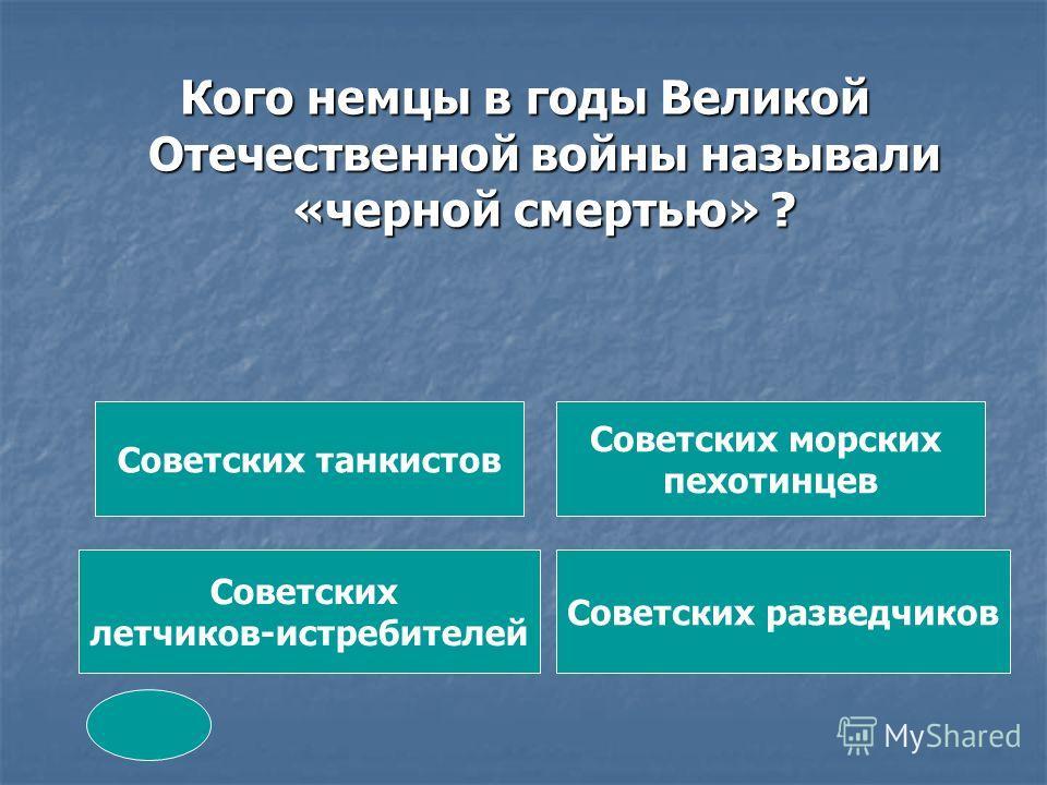 Кого немцы в годы Великой Отечественной войны называли «черной смертью» ? Советских летчиков-истребителей Советских разведчиков Советских танкистов Советских морских пехотинцев