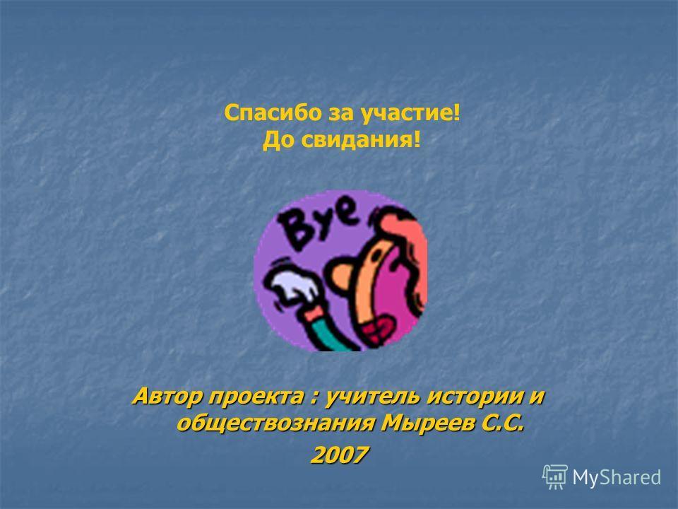Автор проекта : учитель истории и обществознания Мыреев С.С. 2007 Спасибо за участие! До свидания!