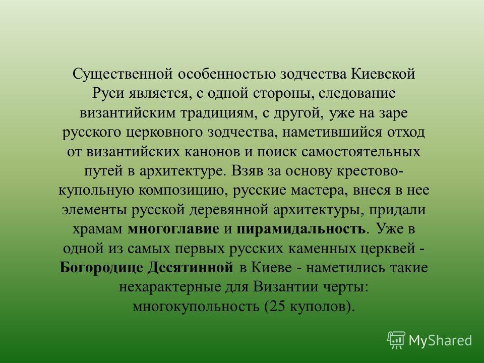 Существенной особенностью зодчества Киевской Руси является, с одной стороны, следование византийским традициям, с другой, уже на заре русского церковного зодчества, наметившийся отход от византийских канонов и поиск самостоятельных путей в архитектур