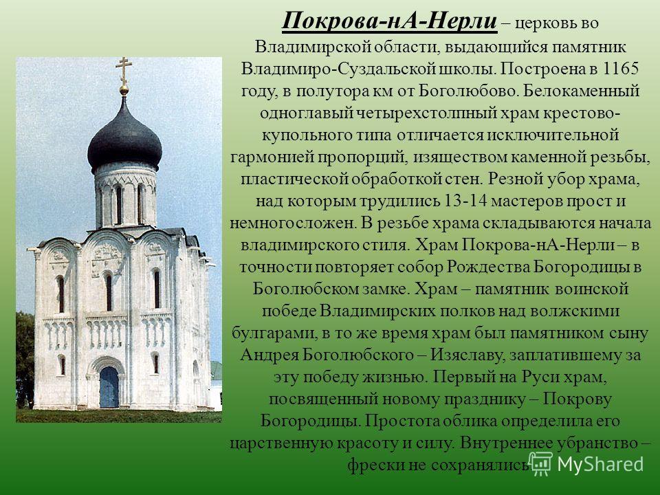 Покрова-нА-Нерли – церковь во Владимирской области, выдающийся памятник Владимиро-Суздальской школы. Построена в 1165 году, в полутора км от Боголюбово. Белокаменный одноглавый четырехстолпный храм крестово- купольного типа отличается исключительной