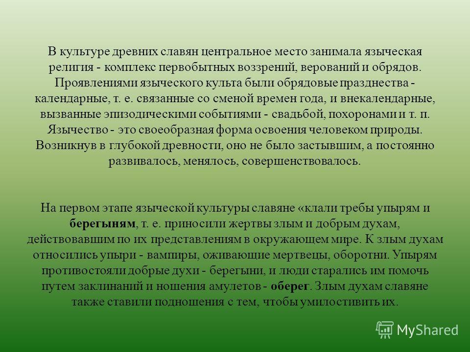 В культуре древних славян центральное место занимала языческая религия - комплекс первобытных воззрений, верований и обрядов. Проявлениями языческого культа были обрядовые празднества - календарные, т. е. связанные со сменой времен года, и внекаленда