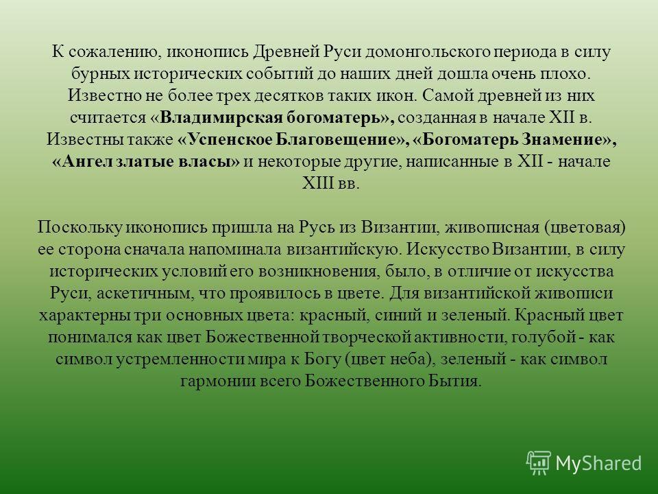 К сожалению, иконопись Древней Руси домонгольского периода в силу бурных исторических событий до наших дней дошла очень плохо. Известно не более трех десятков таких икон. Самой древней из них считается «Владимирская богоматерь», созданная в начале XI