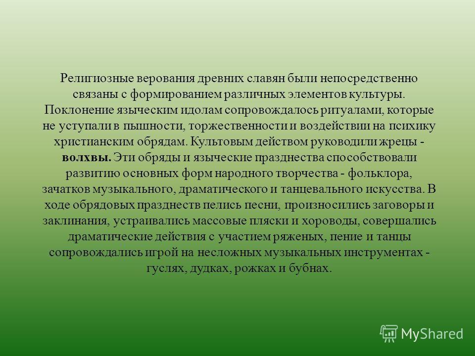 Религиозные верования древних славян были непосредственно связаны с формированием различных элементов культуры. Поклонение языческим идолам сопровождалось ритуалами, которые не уступали в пышности, торжественности и воздействии на психику христиански