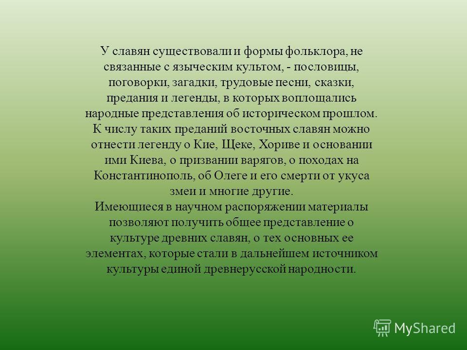 У славян существовали и формы фольклора, не связанные с языческим культом, - пословицы, поговорки, загадки, трудовые песни, сказки, предания и легенды, в которых воплощались народные представления об историческом прошлом. К числу таких преданий восто