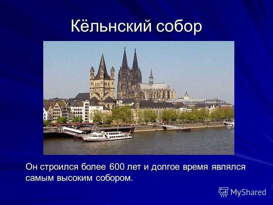 Кёльнский собор Он строился более 600 лет и долгое время являлся самым высоким собором.