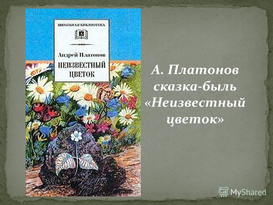 А. Платонов cказка-быль «Неизвестный цветок»