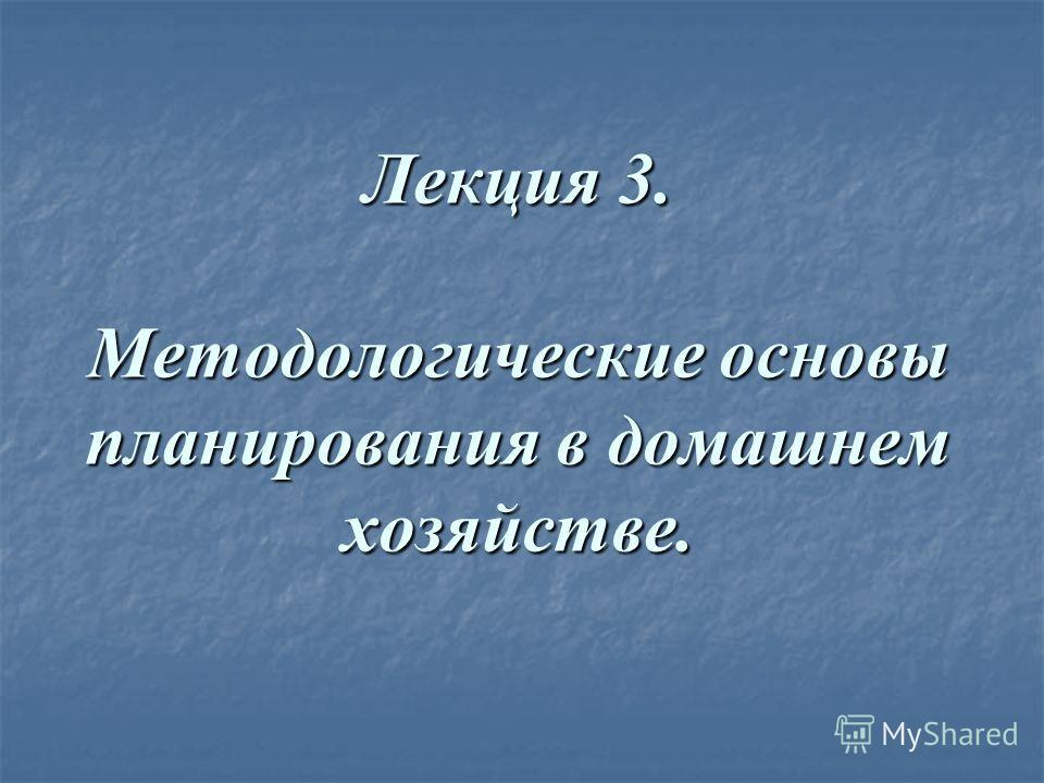 Лекция 3. Методологические основы планирования в домашнем хозяйстве.