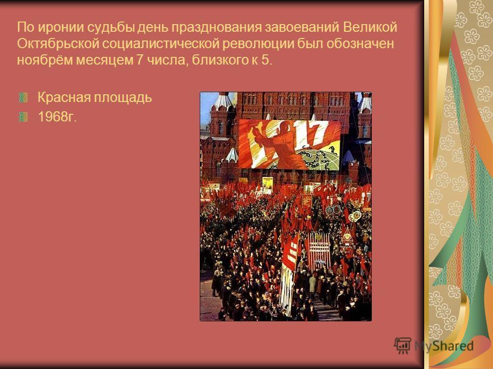 По иронии судьбы день празднования завоеваний Великой Октябрьской социалистической революции был обозначен ноябрём месяцем 7 числа, близкого к 5. Красная площадь 1968г.