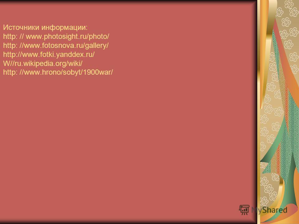Источники информации: http: // www.photosight.ru/photo/ http: //www.fotosnova.ru/gallery/ http://www.fotki.yanddex.ru/ W//ru.wikipedia.org/wiki/ http: //www.hrono/sobyt/1900war/