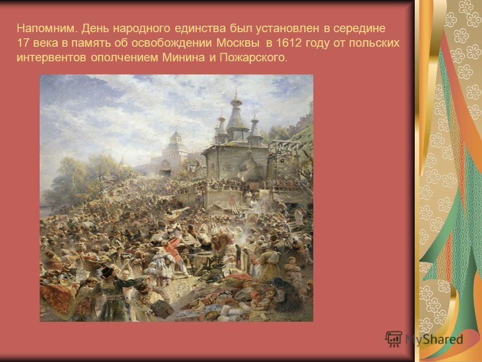 Напомним. День народного единства был установлен в середине 17 века в память об освобождении Москвы в 1612 году от польских интервентов ополчением Минина и Пожарского.