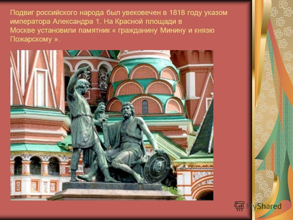 Подвиг российского народа был увековечен в 1818 году указом императора Александра 1. На Красной площади в Москве установили памятник « гражданину Минину и князю Пожарскому ».