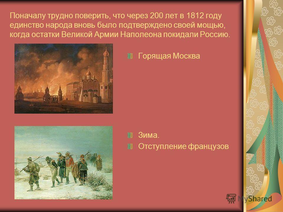 Поначалу трудно поверить, что через 200 лет в 1812 году единство народа вновь было подтверждено своей мощью, когда остатки Великой Армии Наполеона покидали Россию. Горящая Москва Зима. Отступление французов